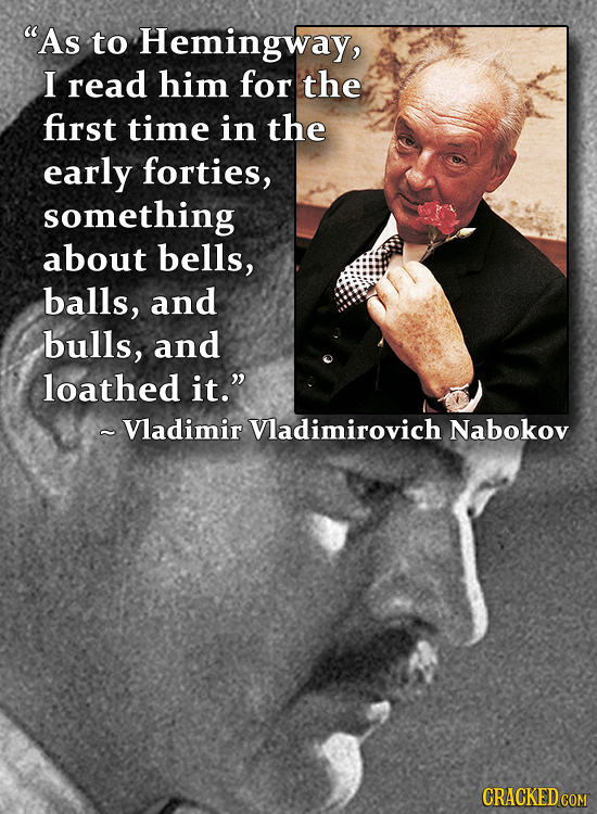 As to Hemingway, I read him for the first time in the early forties, something about bells, balls, and bulls, and loathed it. - Vladimir Vladimirovi