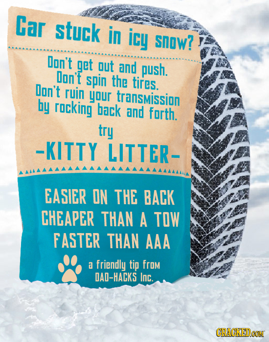 Car stuck in icy SnOW? Don't get out and push. Dan't spin the tires. Don't ruin your transmission by rocking back and forth. try -KITTY LITTER - EASIE