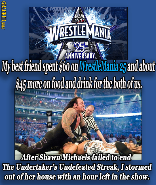 CRACKED COM WRESTLE ANIA 25 TH ANNIVERSARY My best friend spent $60 on WrestleMania2 25 and about $45 more on food and drink for the both of US, After