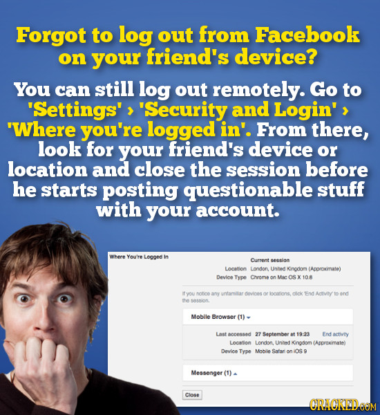 Forgot to log out from Facebook on your friend's device? You can still log out remotely. Go to Settings'> Security and Login' 'Where you're logged i