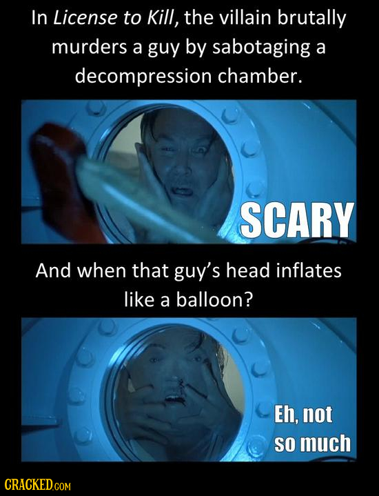 In License to Kill, the villain brutally murders a guy by sabotaging a decompression chamber. SCARY And when that guy's head inflates like a balloon?