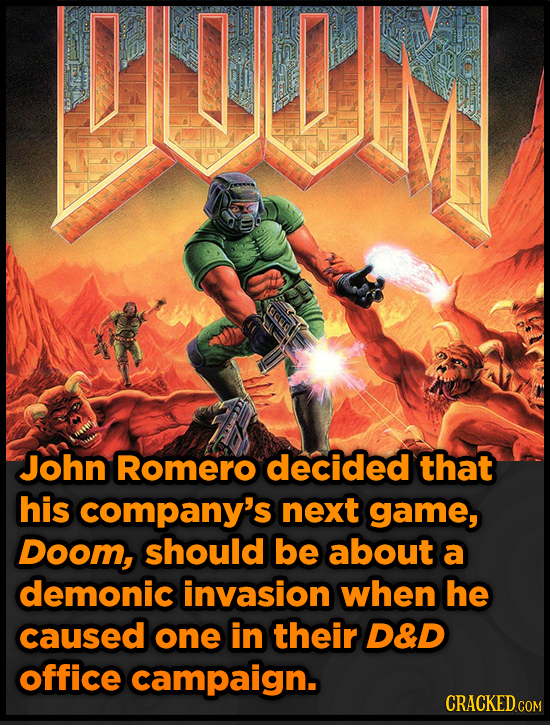UIM John Romero decided that his company's next game, Doom, should be about a demonic invasion when he caused one in their D&D office campaign. CRACKE