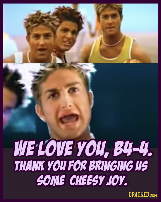 WELOVE yOu, B4-4. THANK you FOR BRINGING US SOME CHEESY JOY. CRACKED.COM