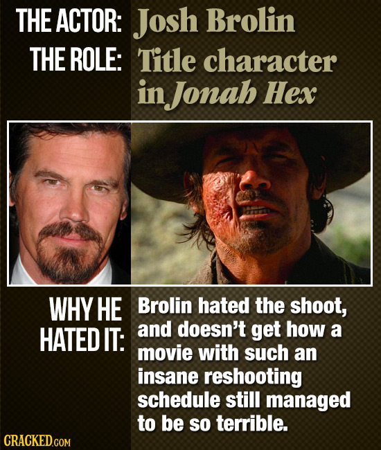 THE ACTOR: Josh Brolin THE ROLE: Title character in Jonah Hex WHY HE Brolin hated the shoot, HATED IT: and doesn't get how a movie with such an insane