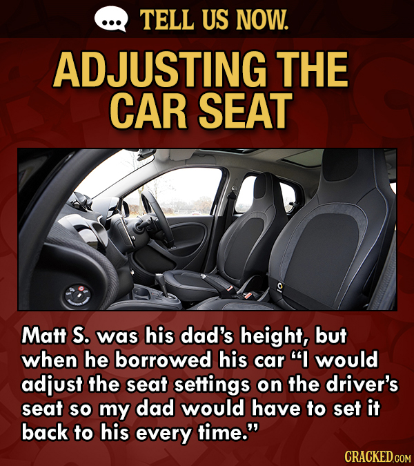 TELL US NOW. ADJUSTING THE CAR SEAT Matt S. was his dad's height, but when he borrowed his car I would adjust the seat settings on the driver's seat