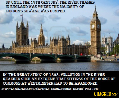 UP UNTIL THE 19TH CENTURY, THE RIVER THAMES IN ENGLAND WAS WHERE THE MAJORITY OF LONDON'S SEWAGE WAS DUMPED. IN THE GREAT STINK OF 1858, POLLUTION I