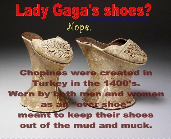 Lady Gaga's shoes? Nope. Chopines were created in Turkey in the 1400's. Worn by hoth men and women as an OVer shoe meant to keep their shoes out of th