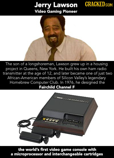 Jerry Lawson CRACKED.COM Video Gaming Pioneer The son of a longshoreman, Lawson grew up in a housing project in Queens. New York. He built his own ham