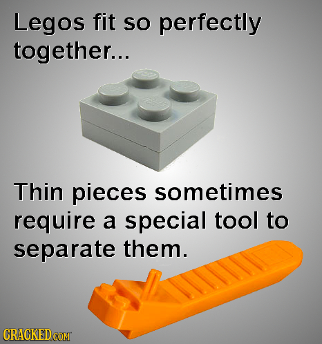 Legos fit SO perfectly together... Thin pieces sometimes require a special tool to separate them. CRACKED COMT