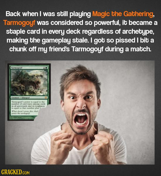 Back when I was still playing Magic the Gathering, Tarmogoyf was considered SO powerful, it became a staple card in every deck regardless of archetype