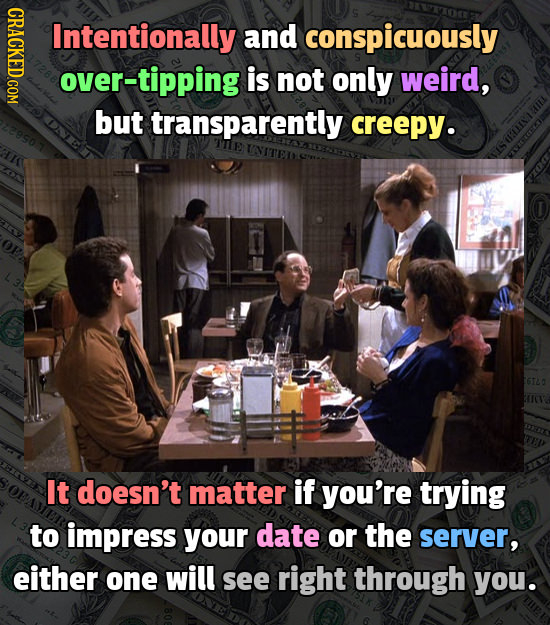 GRAOTY Intentionally and conspicuously over-tipping is not only weird, but transparently creepy. e It doesn't matter if you're trying to impress your