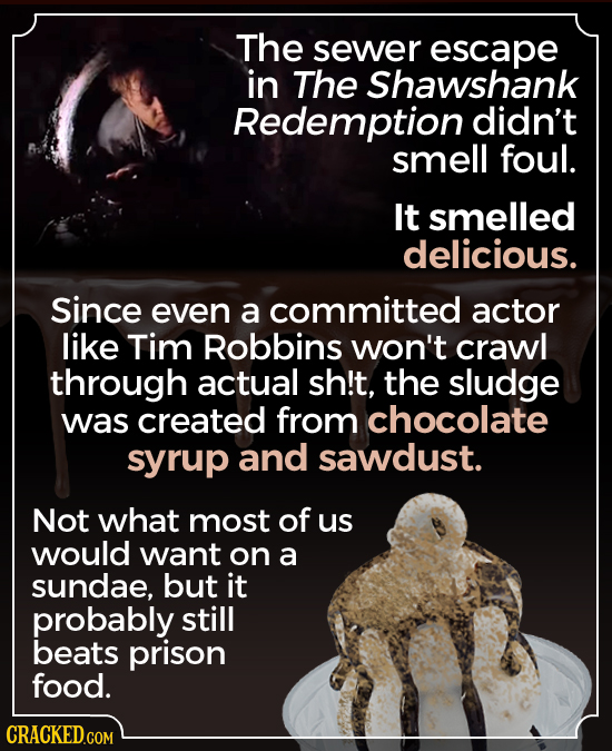 The sewer escape in The Shawshank Redemption didn't smell foul. It smelled delicious. Since even a committed actor like Tim Robbins won't crawl throug