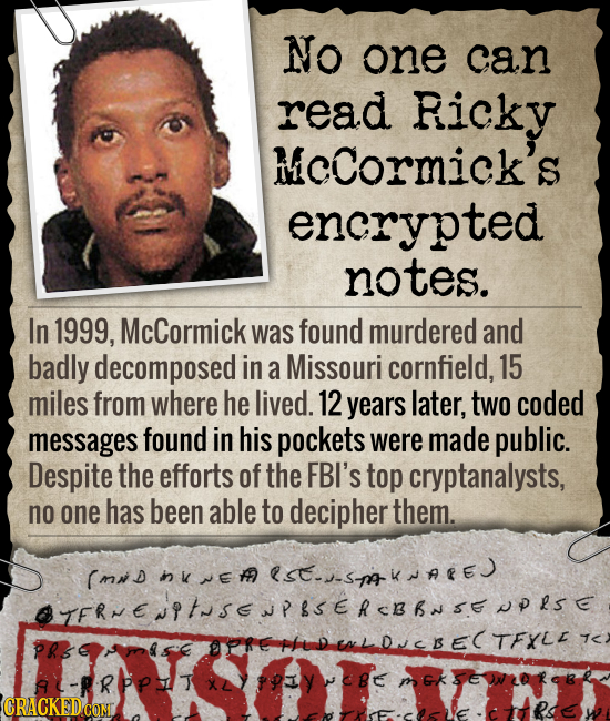 No one can read Ricky MCCormick's encryted notes. In 1999, McCormick was found murdered and badly decomposed in a Missouri cornfield, 15 miles from wh