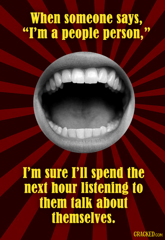 When someone says, I'm a people person, I'm sure I'll spend the next hour listening to them talk about themselves.