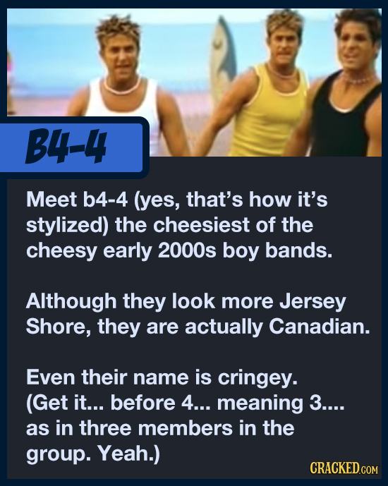 B4-4 Meet b4-4 (yes, that's how it's stylized) the cheesiest of the cheesy early 2000s boy bands. Although they look more Jersey Shore, they are actua
