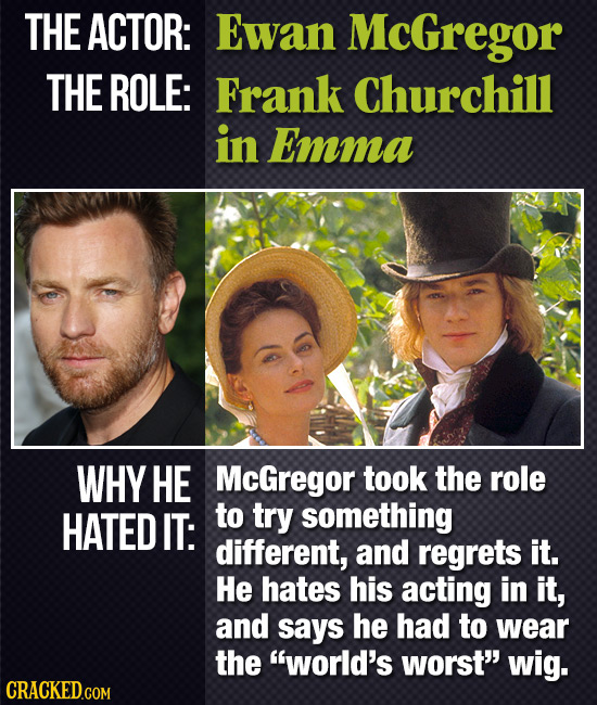 THE ACTOR: Ewan McGregor THE ROLE: Frank Churchill in Emma WHY HE McGregor took the role HATED IT: to try something different, and regrets it. He hate