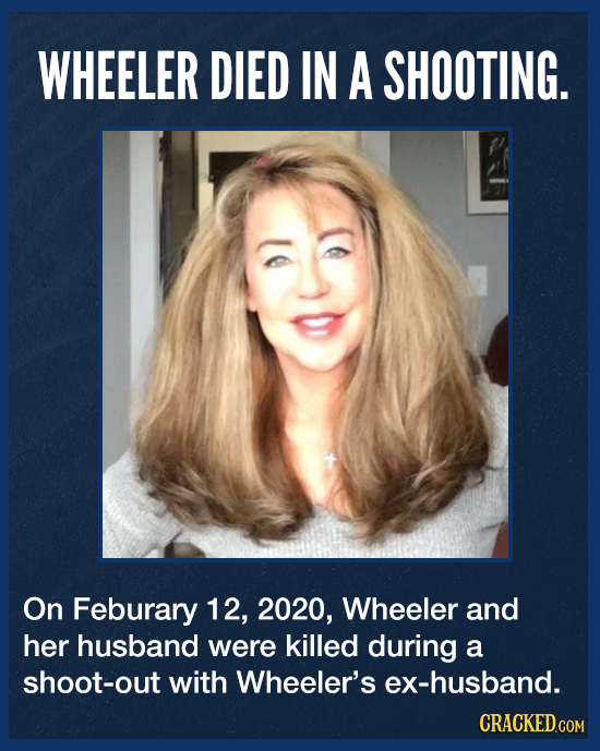 WHEELER DIED IN A SHOOTING. On Feburary 12, 2020, Wheeler and her husband were killed during a shoot-out with Wheeler's ex-husband. CRACKED.COM