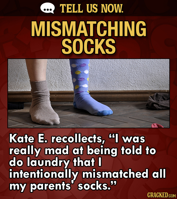 TELL US NOW. MISMATCHING SOCKS Kate E. recollects,  was really mad at being told to do laundry that I intentionally mismatched all my parents socks.