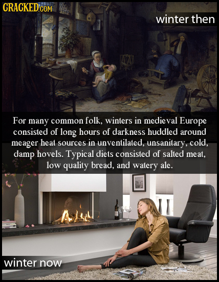 CRACKED COM winter then For many common folk. winters in medieval Europe consisted of long hours of darkness huddled around meager heat sources in unv