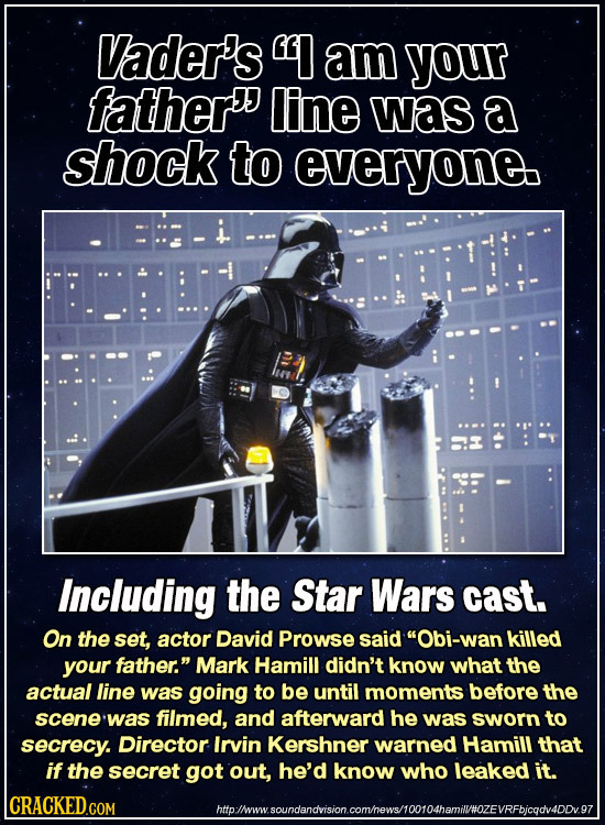 Vader's I am your father line was a shock to everyone. Including the Star Wars cast. On the set, actor David Prowse said Obi-wan killed your father.
