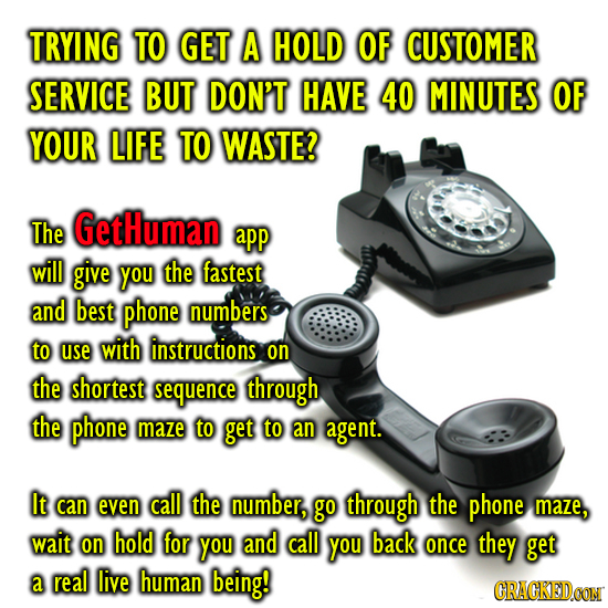 TRYING TO GET A HOLD OF CUSTOMER SERVICE BUT DON'T HAVE 40 MINUTES OF YOUR LIFE TO WASTE? The GetHuman app will give you the fastest and best phone nu