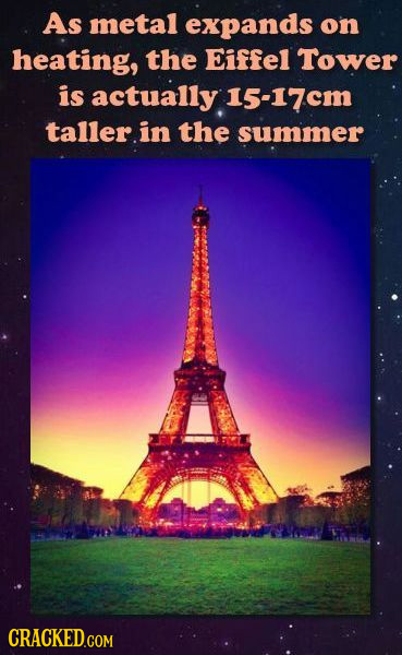 As metal expands on heating, the Eiffel Tower is actually 15-17cm taller in the summer CRACKED.COM
