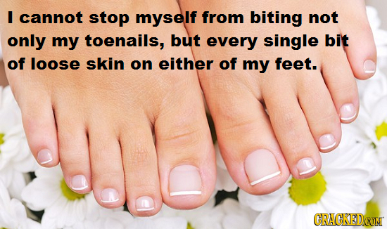 I cannot stop myself from biting not only my toenails, but every single bit of loose skin on either of my feet. CRACKEDCON