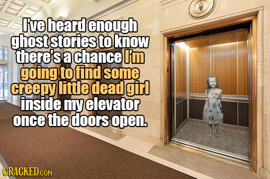 I've heard enough ghost stories to know there's a chance I'm going to find some creepy little dead girl inside my elevator once the doors open.