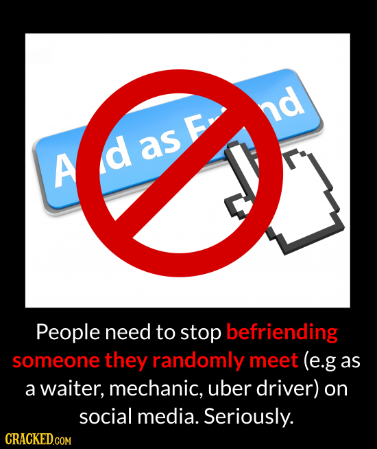 nd E A d as People need to stop befriending someone they randomly meet (e.g as a waiter, mechanic, uber driver) on social media. Seriously. CRACKED.CO