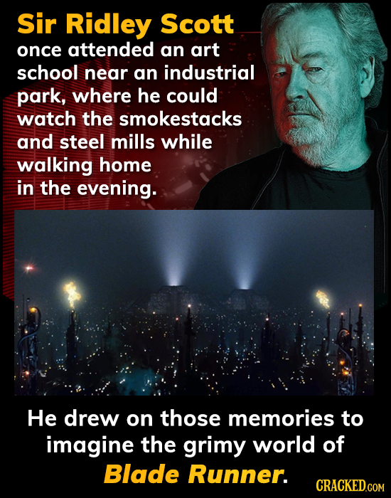 Sir Ridley Scott once attended an art school near an industrial park, where he could watch the smokestacks and steel mills while walking home in the e