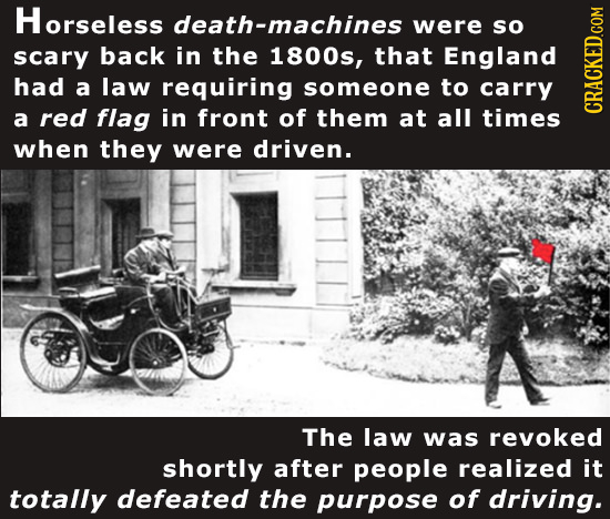 Horseless death-machines were So scary back in the 1800s, that England had a law requiring someone to carry a red flag in front of them at all times c