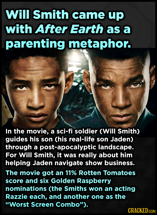 Will Smith came up with After Earth as a parenting metaphor. In the movie, a sci-fi soldier (Will Smith) guides his son (his real-life son Jaden) thro
