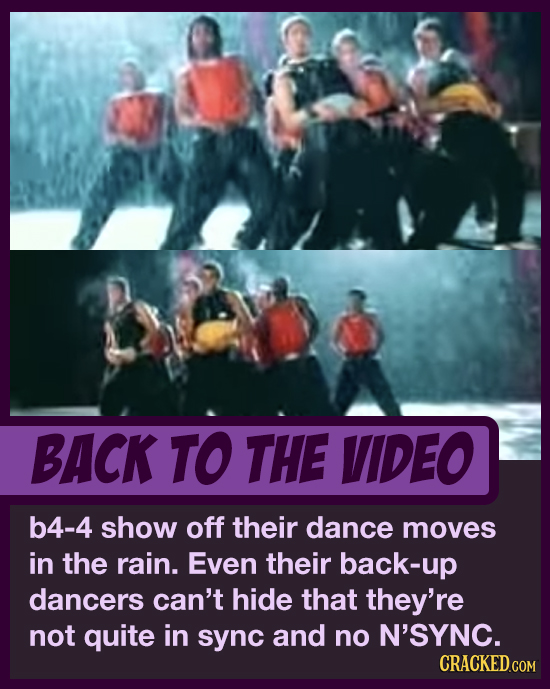 BACK TO THE VIDEO b4-4 show off their dance moves in the rain. Even their back-up dancers can't hide that they're not quite in sync and no N'SYNC. CRA