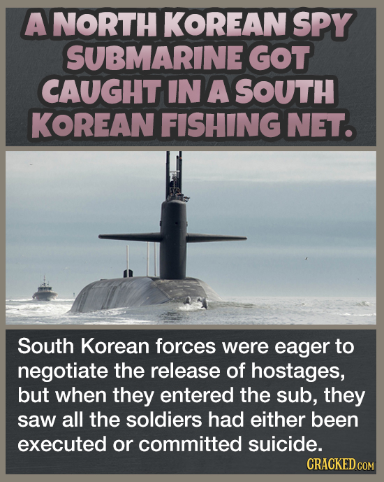A NORTH KOREAN SPY SUBMARINE GOT CAUGHT IN A SOUTH KOREAN FISHING NET. South Korean forces were eager to negotiate the release of hostages, but when t