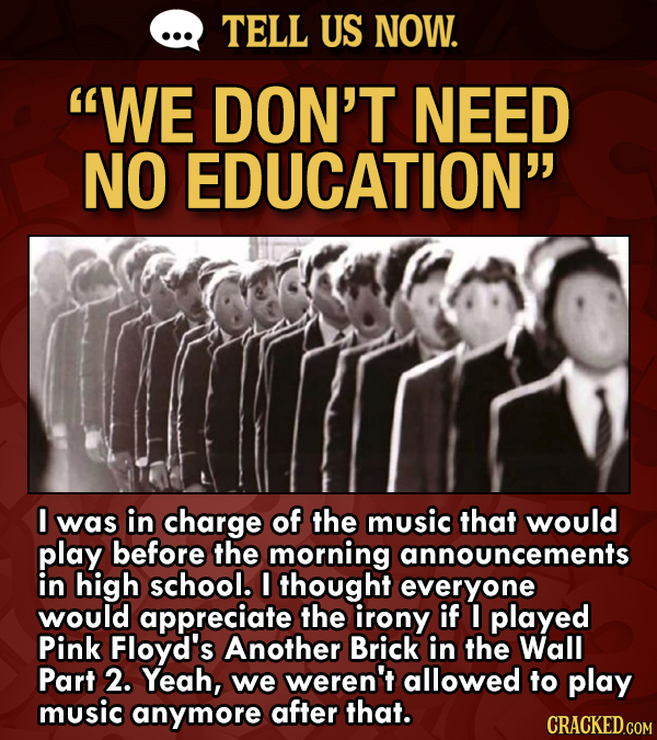 TELL US NOW. WE DON'T NEED NO EDUCATION I was in charge of the music that would play before the morning announcements in high school. I thought ever