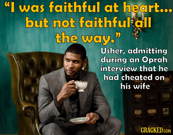 I was faithful at heart... but not faithful: all the way. Usher, admitting during an Oprah interview that he had cheated on his wife CRACKED.COM