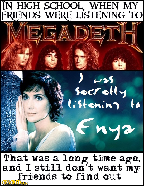IN HIGH SCHOOL, WHEN MY FRIENDS WERE LISTENING TO MEADETH > was Secrete listenino to Enya That was a long time ago, and I still don't want my friends
