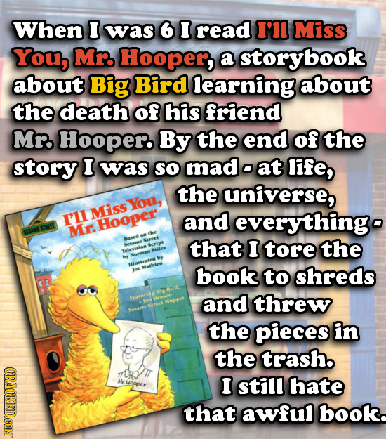 When I was 6 I read I'11 Miss You, Mr. Hooper, a storybook about Big Bird learning about the death of his friend Mr. Hooper By the end of the story I