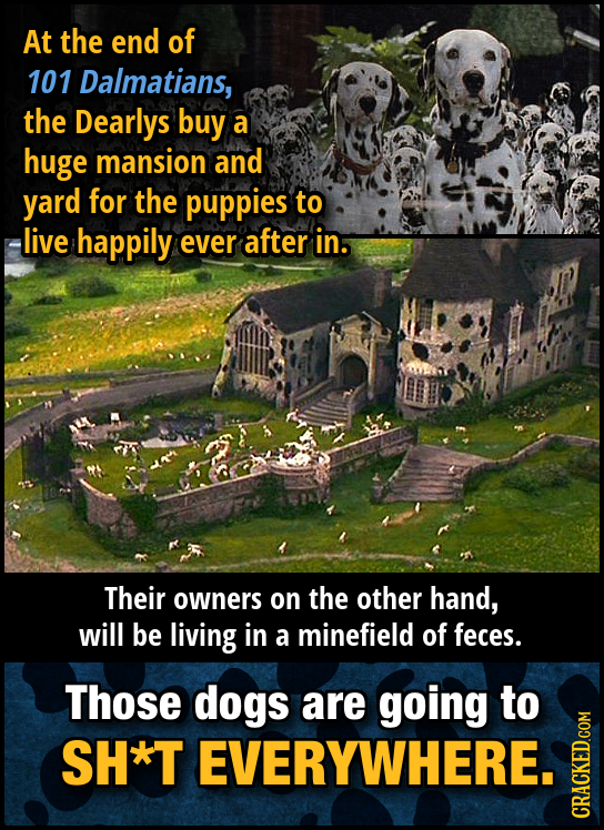 At the end of 101 Dalmatians, the Dearlys buy a huge mansion and yard for the puppies to live happily ever after in. Their owners on the other hand, w