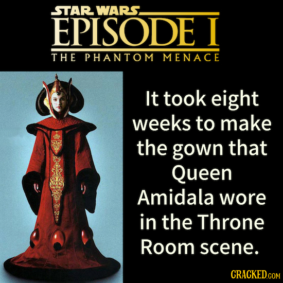 STAR WARS. EPISODE I THE PHANTOM MENACE It took eight weeks to make the gown that Queen Amidala wore in the Throne Room scene. CRACKED.COM