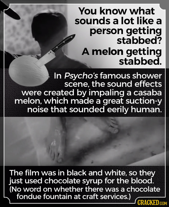 You know what sounds a lot like a person getting stabbed? A melon getting stabbed. In Psycho's famous shower scene, the sound effects were created by