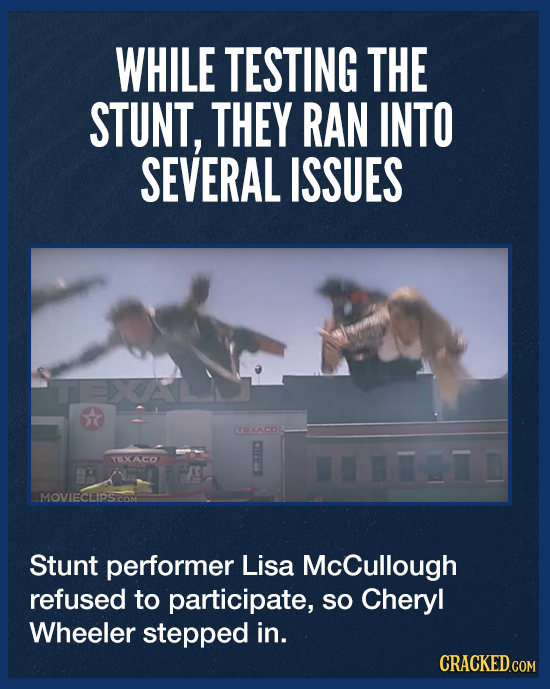 WHILE TESTING THE STUNT, THEY RAN INTO SEVERAL ISSUES T TEXACOL TXACO MOVIECLIPS.COM Stunt performer Lisa McCullough refused to participate, so Cheryl