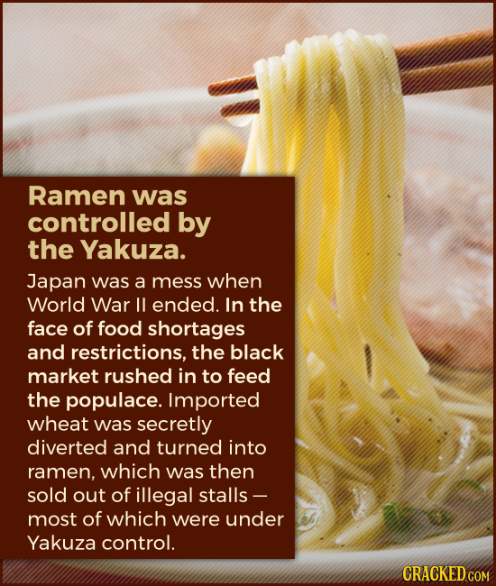Ramen was controlled by the Yakuza. Japan was a mess when World War II ended. In the face of food shortages and restrictions, the black market rushed