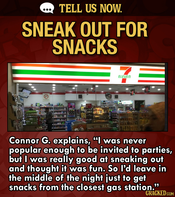 TELL US NOW. SNEAK OUT FOR SNACKS ELEVEN Connor G. explains, I was never popular enough to be invited to parties, but I was really good at sneaking o