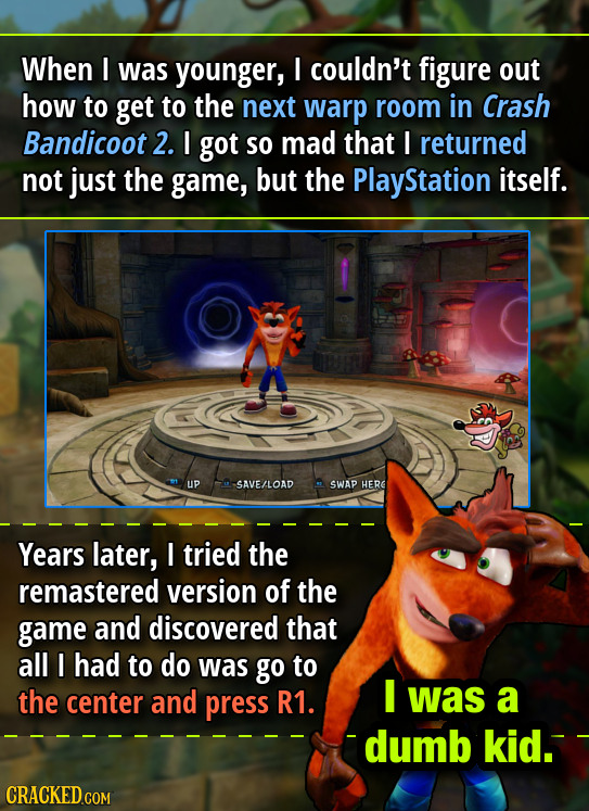 When I was younger, I couldn't figure out how to get to the next warp room in Crash Bandicoot 2. I got so mad that I returned not just the game, but t