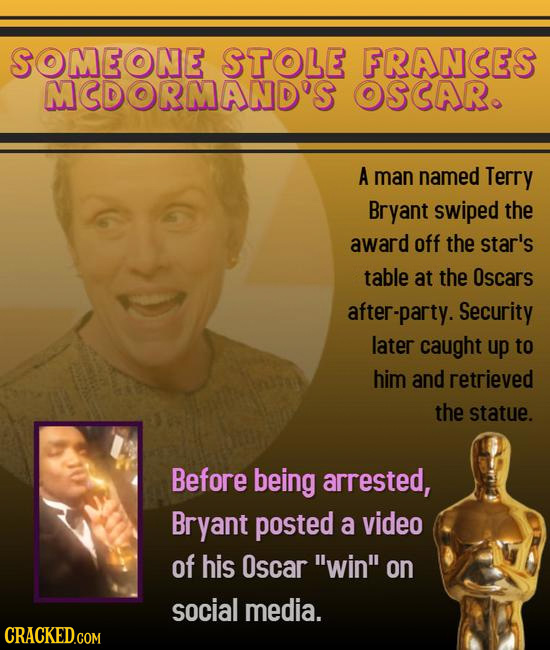 SOMEONE STOLE FRANCES MCDORMAND'S OSCAR. A man named Terry Bryant swiped the award off the star's table at the Oscars after-party. Security later caug