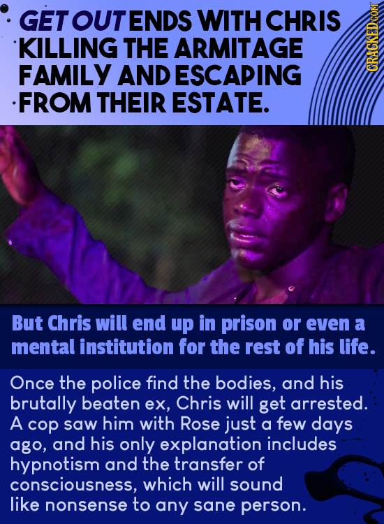 GET OUT ENDS WITH CHRIS KILLING THE ARMITAGE FAMILY AND ESCAPING CRAO .FROM THEIR ESTATE. But Chris will end up in prison or even a mental institution