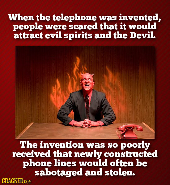 When the telephone was invented, people were scared that it would attract evil spirits and the Devil. The invention was so poorly received that newly