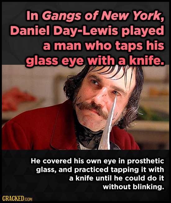 In Gangs of New York, Daniel Day-Lewis played a man who taps his glass eye with a knife. He covered his own eye in prosthetic glass, and practiced tap