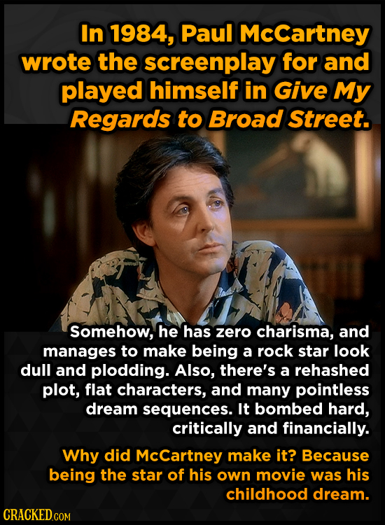In 1984, Paul Mccartney wrote the screenplay for and played himself in Give My Regards to Broad Street. somehow, he has zero charisma, and manages to